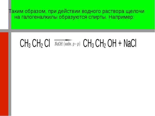 Таким образом, при действии водного раствора щелочи на галогеналкилы образуются спирты. Например: Таким образом, при действии водного раствора щелочи на галогеналкилы образуются спирты. Например: