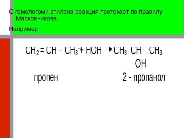 С гомологоми этилена реакция протекает по правилу Марковникова. С гомологоми этилена реакция протекает по правилу Марковникова. Например: