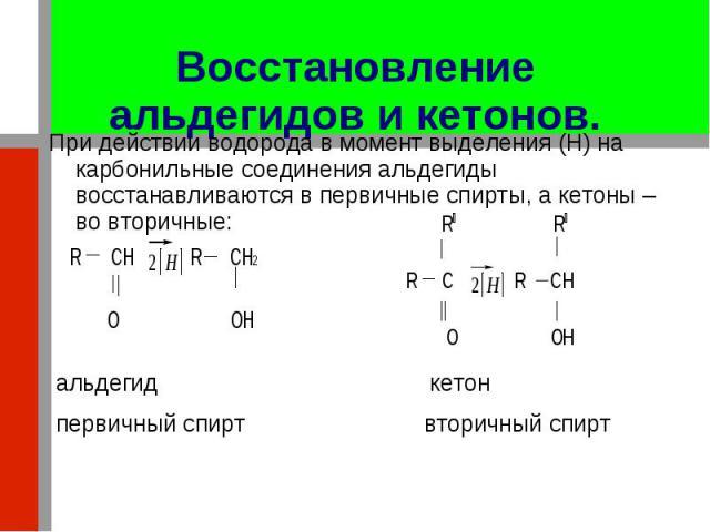 При действии водорода в момент выделения (H) на карбонильные соединения альдегиды восстанавливаются в первичные спирты, а кетоны – во вторичные: При действии водорода в момент выделения (H) на карбонильные соединения альдегиды восстанавливаются в пе…