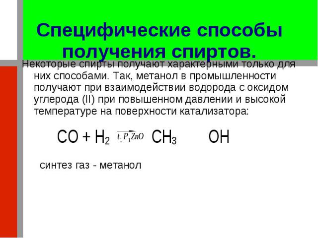 Некоторые спирты получают характерными только для них способами. Так, метанол в промышленности получают при взаимодействии водорода с оксидом углерода (II) при повышенном давлении и высокой температуре на поверхности катализатора: Некоторые спирты п…