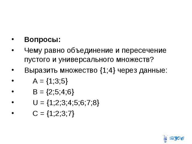 Вопросы: Чему равно объединение и пересечение пустого и универсального множеств? Выразить множество {1;4} через данные: А = {1;3;5} В = {2;5;4;6} U = {1;2;3;4;5;6;7;8} С = {1;2;3;7}