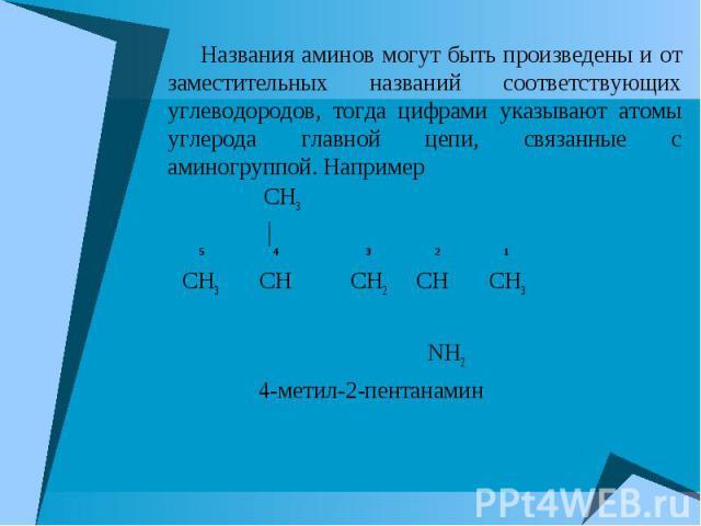Названия аминов могут быть произведены и от заместительных названий соответствующих углеводородов, тогда цифрами указывают атомы углерода главной цепи, связанные с аминогруппой. Например Названия аминов могут быть произведены и от заместительных наз…