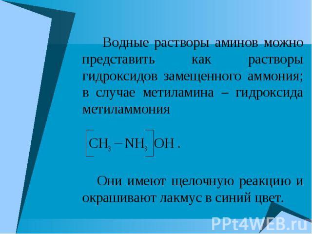 Водные растворы аминов можно представить как растворы гидроксидов замещенного аммония; в случае метиламина – гидроксида метиламмония CH3 NH3 OH . Они имеют щелочную реакцию и окрашивают лакмус в синий цвет.