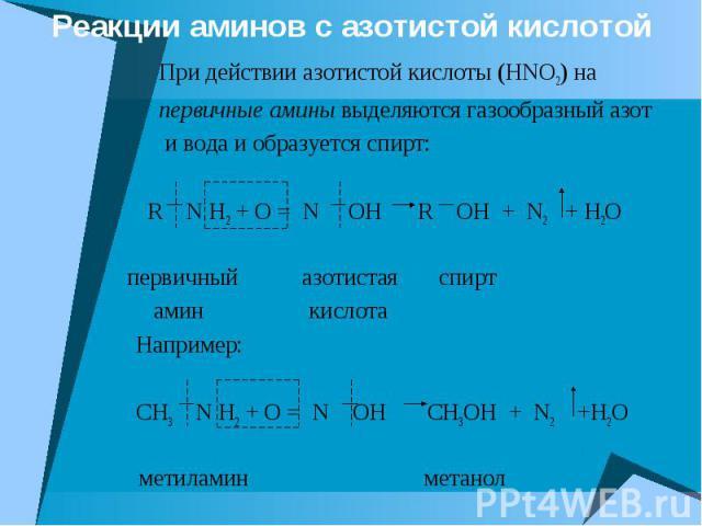 Реакции аминов с азотистой кислотой При действии азотистой кислоты (HNO2) на первичные амины выделяются газообразный азот и вода и образуется спирт: R N H2 + O = N OH R OH + N2 + H2O первичный азотистая спирт амин кислота Например: CH3 N H2 + O = N …