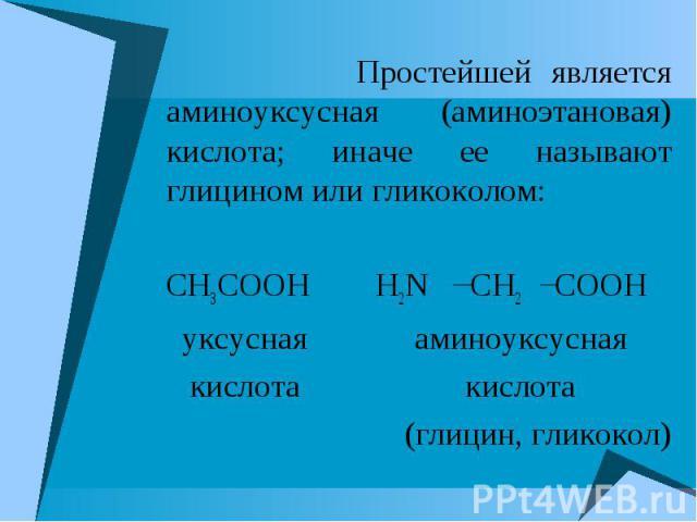 Простейшей является аминоуксусная (аминоэтановая) кислота; иначе ее называют глицином или гликоколом: Простейшей является аминоуксусная (аминоэтановая) кислота; иначе ее называют глицином или гликоколом: CH3COOH H2N CH2 COOH уксусная аминоуксусная к…