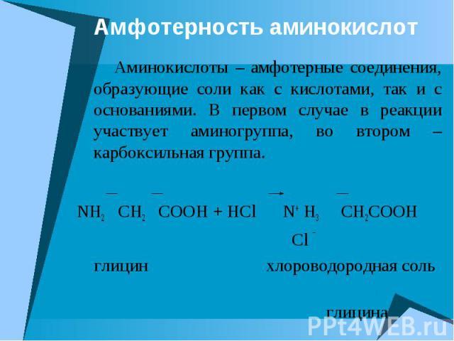 Амфотерность аминокислот Аминокислоты – амфотерные соединения, образующие соли как с кислотами, так и с основаниями. В первом случае в реакции участвует аминогруппа, во втором – карбоксильная группа. NH2 CH2 COOH + HCl N+ H3 CH2COOH Cl ¯ глицин хлор…