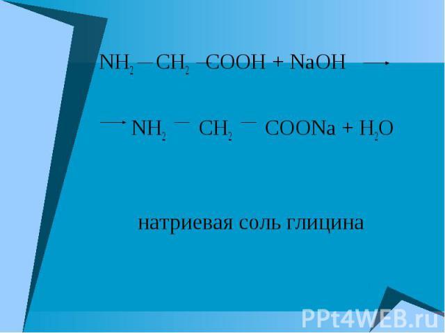 NH2 CH2 COOH + NaOH NH2 CH2 COOH + NaOH NH2 CH2 COONa + H2O натриевая соль глицина