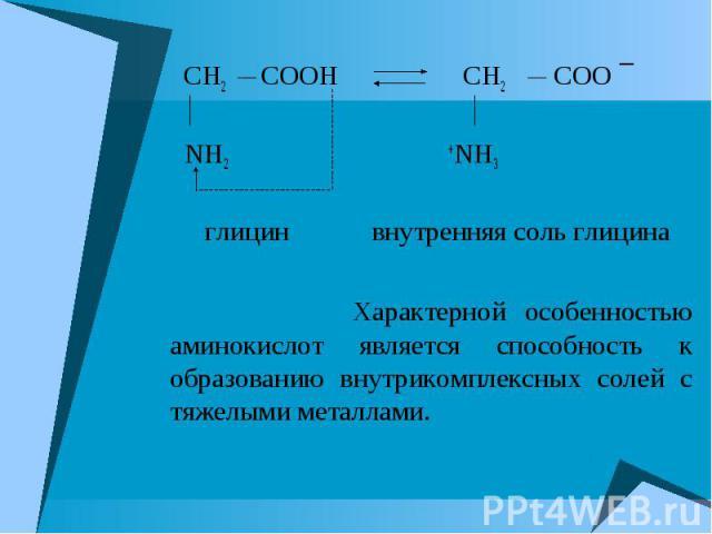 CH2 COOH CH2 COO ¯ CH2 COOH CH2 COO ¯ NH2 +NH3 глицин внутренняя соль глицина Характерной особенностью аминокислот является способность к образованию внутрикомплексных солей с тяжелыми металлами.