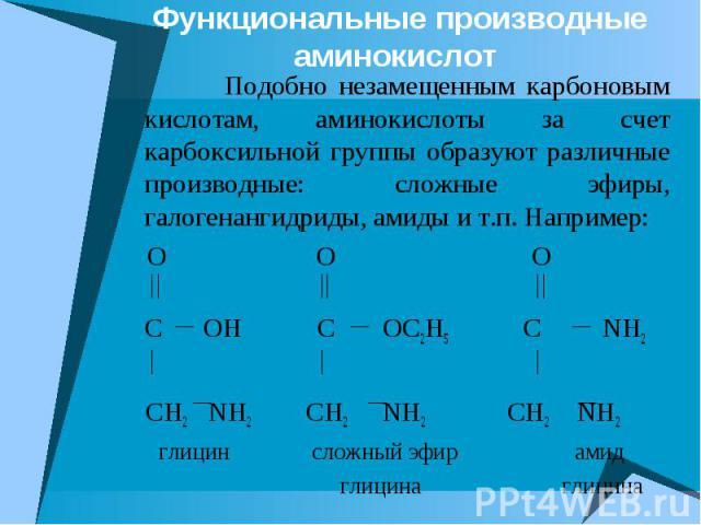 Функциональные производные аминокислот Подобно незамещенным карбоновым кислотам, аминокислоты за счет карбоксильной группы образуют различные производные: сложные эфиры, галогенангидриды, амиды и т.п. Например: O O O C OH C OC2H5 C NH2 CH2 NH2 CH2 N…