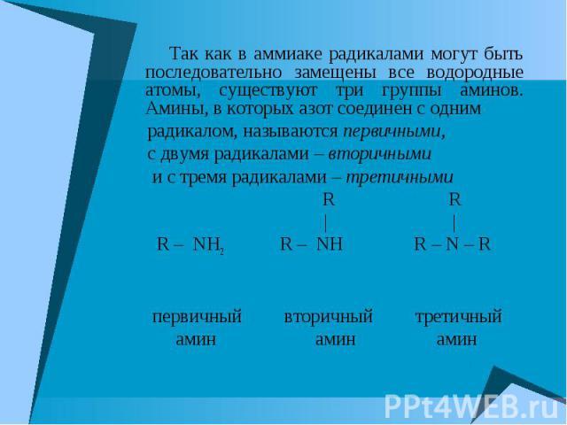 Так как в аммиаке радикалами могут быть последовательно замещены все водородные атомы, существуют три группы аминов. Амины, в которых азот соединен с одним Так как в аммиаке радикалами могут быть последовательно замещены все водородные атомы, сущест…