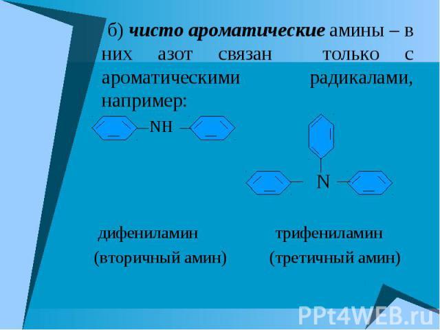 б) чисто ароматические амины – в них азот связан только с ароматическими радикалами, например: б) чисто ароматические амины – в них азот связан только с ароматическими радикалами, например: NH N дифениламин трифениламин (вторичный амин) (третичный амин)