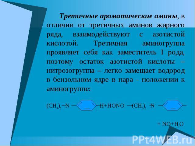 Третичные ароматические амины, в отличии от третичных аминов жирного ряда, взаимодействуют с азотистой кислотой. Третичная аминогруппа проявляет себя как заместитель I рода, поэтому остаток азотистой кислоты – нитрозогруппа – легко замещает водород …