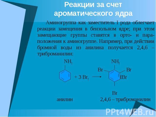 Реакции за счет ароматического ядра Аминогруппа как заместитель I рода облегчает реакции замещения в бензольном ядре; при этом замещающие группы ставятся в орто- и пара-положения к аминогруппе. Например, при действии бромной воды из анилина получает…