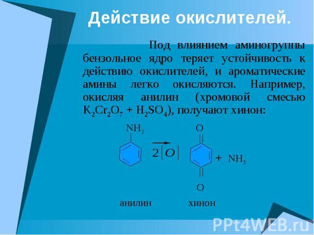 Действие окислителей. Под влиянием аминогруппы бензольное ядро теряет устойчивость к действию окислителей, и ароматические амины легко окисляются. Например, окисляя анилин (хромовой смесью K2Cr2O7 + H2SO4), получают хинон: NH2 O + NH3 O анилин хинон