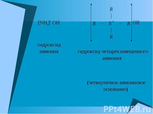 [NH4]+ OH- гидроксид аммония гидроксид четырехзамещенного аммония (четвертичное аммониевое основание)