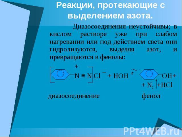 Реакции, протекающие с выделением азота. Диазосоединения неустойчивы; в кислом растворе уже при слабом нагревании или под действием света они гидролизуются, выделяя азот, и превращаются в фенолы: + N ≡ N Cl ¯ + HOH OH+ + N2 +HCl диазосоединение фенол