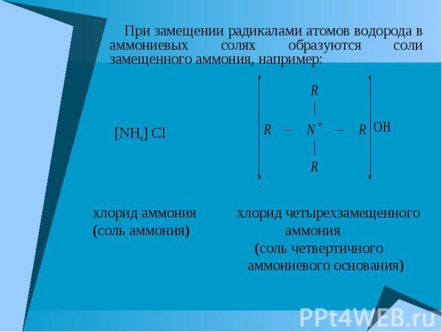 При замещении радикалами атомов водорода в аммониевых солях образуются соли замещенного аммония, например: При замещении радикалами атомов водорода в аммониевых солях образуются соли замещенного аммония, например: [NH4] Cl хлорид аммония хлорид четы…