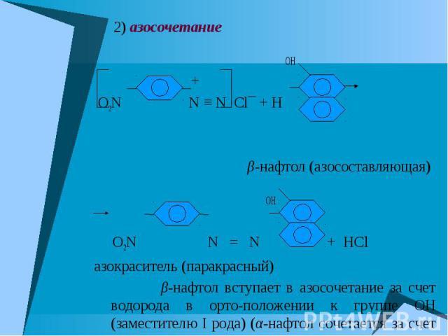 2) азосочетание 2) азосочетание OH + O2N N ≡ N Cl¯ + H β-нафтол (азосоставляющая) OH O2N N = N + HCl азокраситель (паракрасный) β-нафтол вступает в азосочетание за счет водорода в орто-положении к группе OH (заместителю I рода) (α-нафтол сочетается …