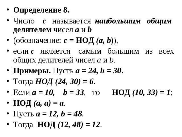 Определение 8. Определение 8. Число c называется наибольшим общим делителем чисел а и b (обозначение: с = НОД (а, b)), если с является самым большим из всех общих делителей чисел а и b. Примеры. Пусть а = 24, b = 30. Тогда НОД (24, 30) = 6. Если а =…