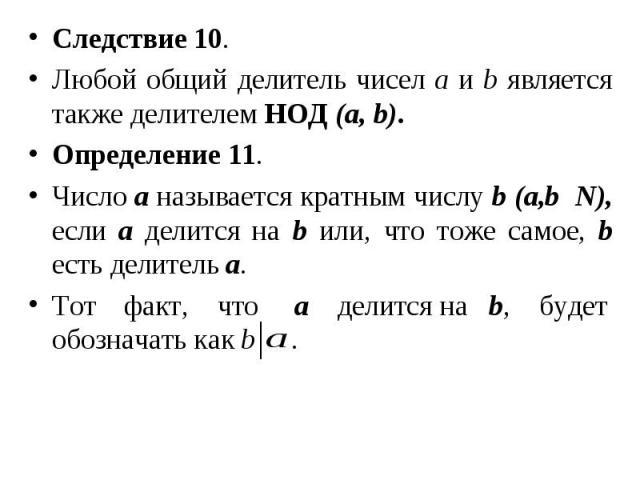 Следствие 10. Следствие 10. Любой общий делитель чисел а и b является также делителем НОД (а, b). Определение 11. Число а называется кратным числу b (а,b N), если а делится на b или, что тоже самое, b есть делитель а. Тот факт, что а делится на b, б…