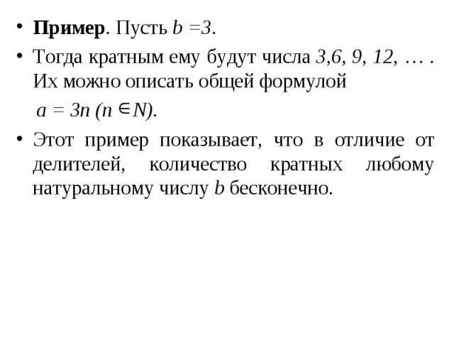 Пример. Пусть b =3. Пример. Пусть b =3. Тогда кратным ему будут числа 3,6, 9, 12, … . Их можно описать общей формулой а = 3n (n N). Этот пример показывает, что в отличие от делителей, количество кратных любому натуральному числу b бесконечно.