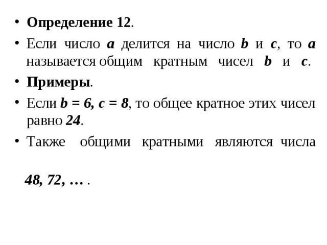 Определение 12. Определение 12. Если число а делится на число b и с, то а называется общим кратным чисел b и с. Примеры. Если b = 6, c = 8, то общее кратное этих чисел равно 24. Также общими кратными являются числа 48, 72, … .