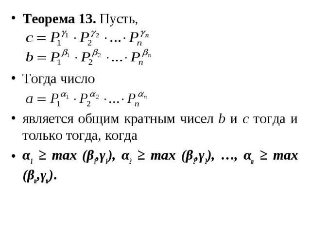 Теорема 13. Пусть, Теорема 13. Пусть, Тогда число является общим кратным чисел b и с тогда и только тогда, когда α1 ≥ max (β1,γ1), α2 ≥ max (β2,γ2), …, αn ≥ max (βn,γn).