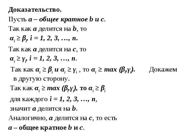 Доказательство. Доказательство. Пусть а – общее кратное b и с. Так как а делится на b, то αi ≥ βi, i = 1, 2, 3, …, n. Так как а делится на с, то αi ≥ γi, i = 1, 2, 3, …, n. Так как αi ≥ βi и αi ≥ γi , то αi ≥ max (βi,γi). Докажем в другую сторону. Т…