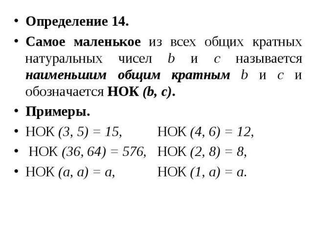 Определение 14. Определение 14. Самое маленькое из всех общих кратных натуральных чисел b и с называется наименьшим общим кратным b и с и обозначается НОК (b, c). Примеры. НОК (3, 5) = 15, НОК (4, 6) = 12, НОК (36, 64) = 576, НОК (2, 8) = 8, НОК (а,…