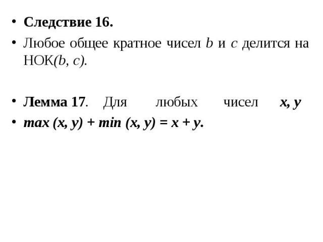Следствие 16. Следствие 16. Любое общее кратное чисел b и с делится на НОК(b, с). Лемма 17. Для любых чисел х, у max (x, y) + min (x, y) = x + y.