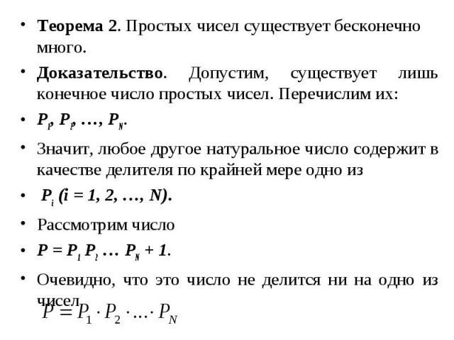 Теорема 2. Простых чисел существует бесконечно много. Теорема 2. Простых чисел существует бесконечно много. Доказательство. Допустим, существует лишь конечное число простых чисел. Перечислим их: P1, Р2, …, РN. Значит, любое другое натуральное число …