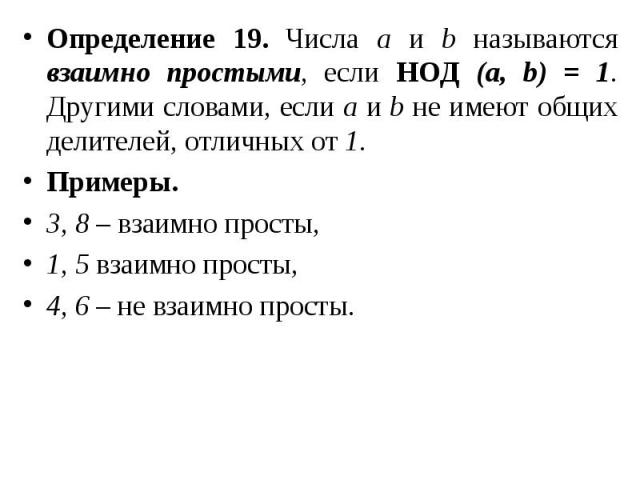Определение 19. Числа а и b называются взаимно простыми, если НОД (а, b) = 1. Другими словами, если а и b не имеют общих делителей, отличных от 1. Определение 19. Числа а и b называются взаимно простыми, если НОД (а, b) = 1. Другими словами, если а …