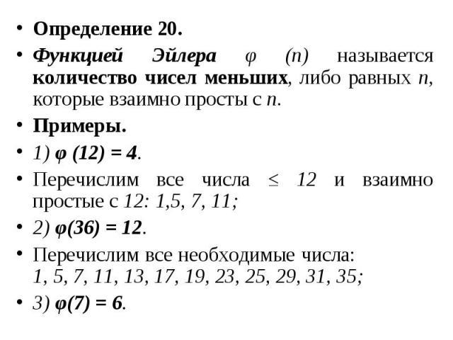 Определение 20. Определение 20. Функцией Эйлера φ (n) называется количество чисел меньших, либо равных n, которые взаимно просты с n. Примеры. 1) φ (12) = 4. Перечислим все числа ≤ 12 и взаимно простые с 12: 1,5, 7, 11; 2) φ(36) = 12. Перечислим все…