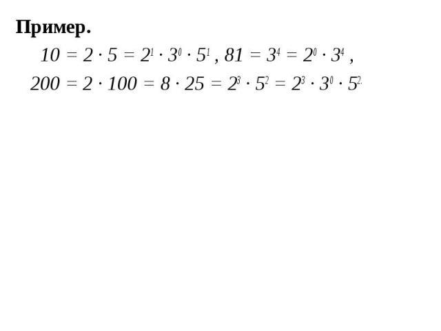 Пример. Пример. 10 = 2 ∙ 5 = 21 ∙ 30 ∙ 51 , 81 = 34 = 20 ∙ 34 , 200 = 2 ∙ 100 = 8 ∙ 25 = 23 ∙ 52 = 23 ∙ 30 ∙ 52.