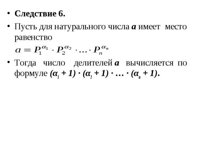 Следствие 6. Следствие 6. Пусть для натурального числа а имеет место равенство Тогда число делителей а вычисляется по формуле (α1 + 1) ∙ (α2 + 1) ∙ … ∙ (αn + 1).