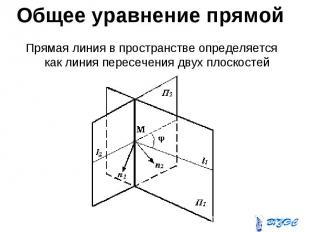 Общее уравнение прямой Прямая линия в пространстве определяется как линия пересе