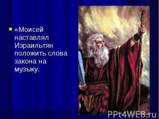 «Моисей наставлял Израильтян положить слова закона на музыку. «Моисей наставлял