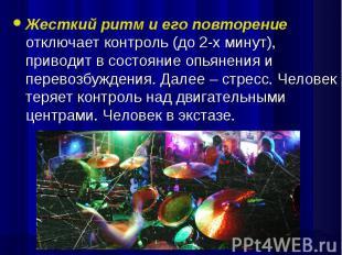 Жесткий ритм и его повторение отключает контроль (до 2-х минут), приводит в сост