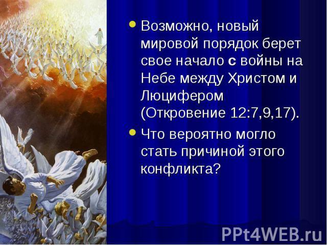 Возможно, новый мировой порядок берет свое начало с войны на Небе между Христом и Люцифером (Откровение 12:7,9,17). Возможно, новый мировой порядок берет свое начало с войны на Небе между Христом и Люцифером (Откровение 12:7,9,17). Что вероятно могл…