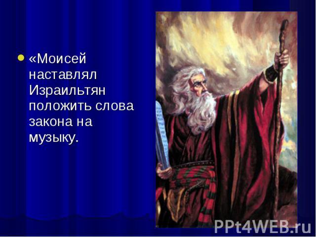 «Моисей наставлял Израильтян положить слова закона на музыку. «Моисей наставлял Израильтян положить слова закона на музыку.