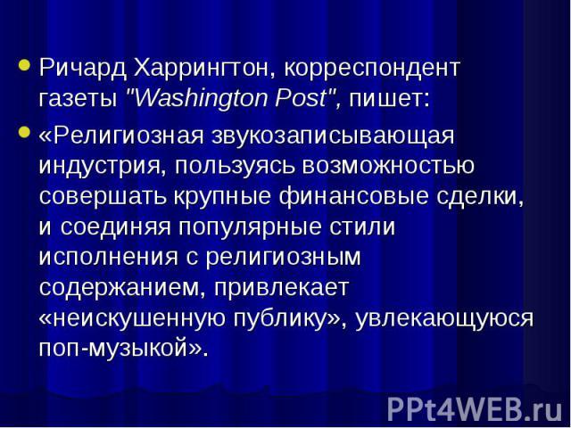 """Ричард Харрингтон, корреспондент газеты """"Washington Post"""", пишет: Ричард Харрингтон, корреспондент газеты """"Washington Post"""", пишет: «Религиозная звукозаписывающая индустрия, пользуясь возможностью совершать крупные финансовые сде…"""