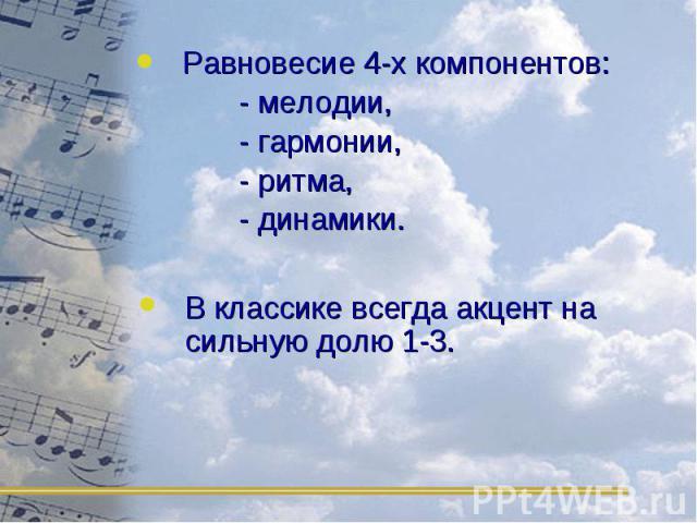 Равновесие 4-х компонентов: Равновесие 4-х компонентов: - мелодии, - гармонии, - ритма, - динамики.