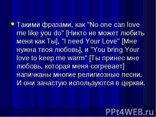 """Такими фразами, как """"No one can love me like you do"""" [Никто не может любить меня как Ты], """"I need Your Love"""" [Мне нужна твоя любовь], и """"You bring Your love to keep me warm"""" [Ты принес мне любовь, которая меня согревает…"""