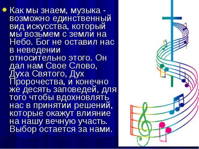 Как мы знаем, музыка - возможно единственный вид искусства, который мы возьмем с земли на Небо. Бог не оставил нас в неведении относительно этого. Он дал нам Свое Слово, Духа Святого, Дух Пророчества, и конечно же десять заповедей, для того чтобы вд…