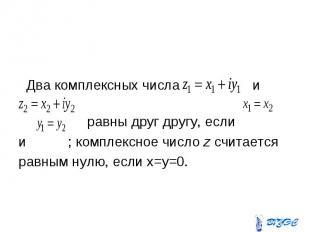 Два комплексных числа и равны друг другу, если и ; комплексное число z считается