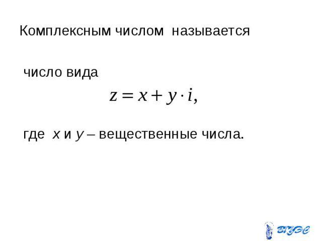 Комплексным числом называется Комплексным числом называется число вида где x и y – вещественные числа.