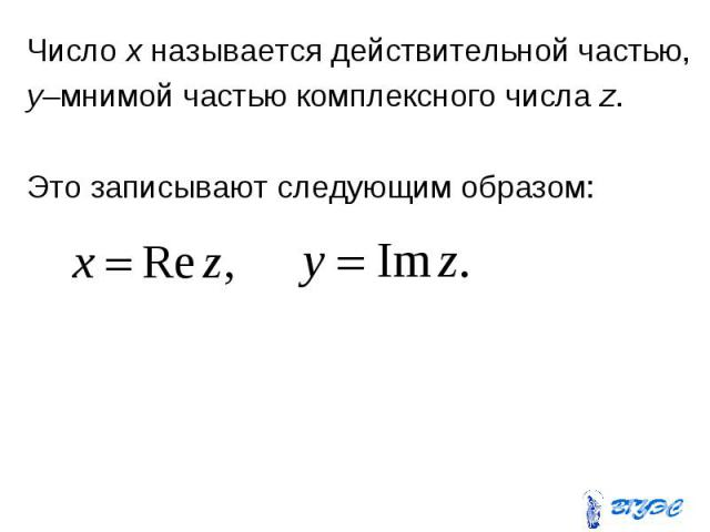 Число x называется действительной частью, Число x называется действительной частью, y–мнимой частью комплексного числа z. Это записывают следующим образом: