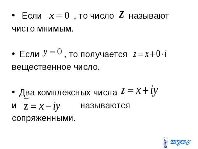 Если , то число называют Если , то число называют чисто мнимым. Если , то получается вещественное число. Два комплексных числа и называются сопряженными.