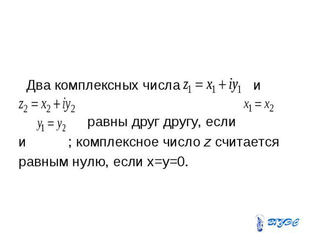 Два комплексных числа и равны друг другу, если и ; комплексное число z считается равным нулю, если x=y=0.