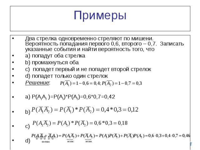 Примеры Два стрелка одновременно стреляют по мишени. Вероятность попадания первого 0,6, второго – 0,7. Записать указанные события и найти вероятность того, что a) попадут оба стрелка b) промахнуться оба c) попадет первый и не попадет второй стрелок …